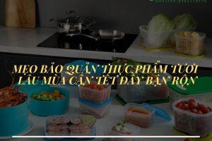 Hộp bảo quản thực phẩm cao cấp giúp thức ăn tươi lâu ngày tết